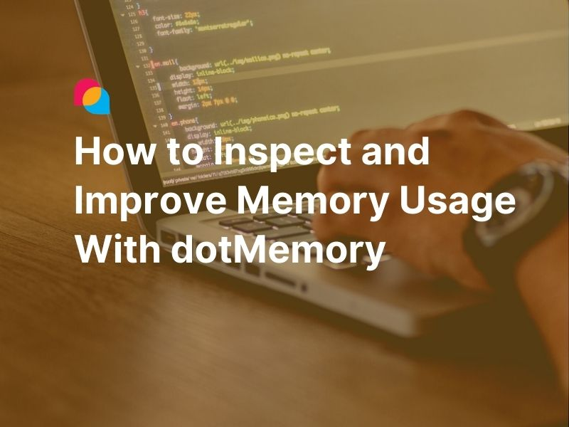 How to Inspect and Improve Memory Usage With dotMemory featured image