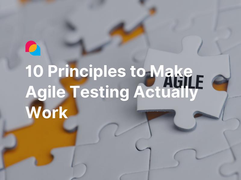 10 Principles To Make Agile Testing Actually Work