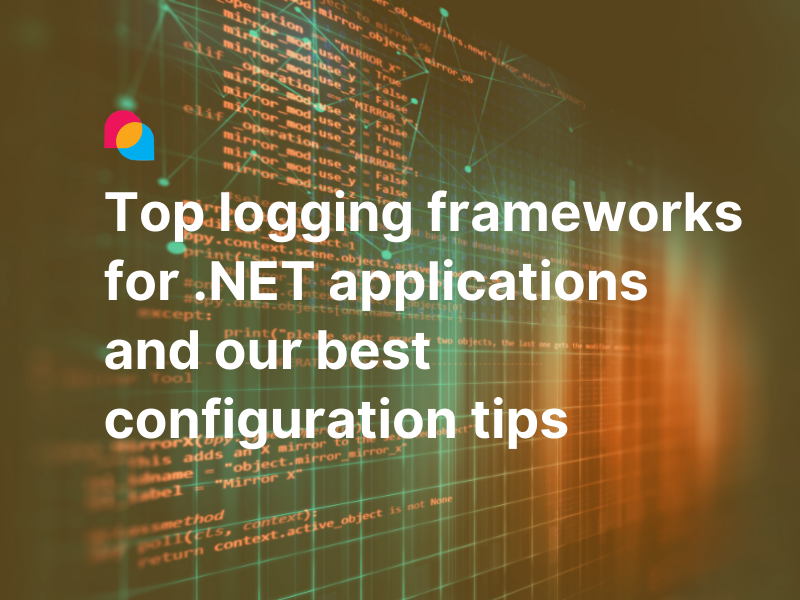 Top logging frameworks for .NET applications and our best configuration tips